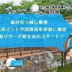 福井で引っ越し業者を選ぶポイントや注意点など徹底リサーチで新生活のスタート!